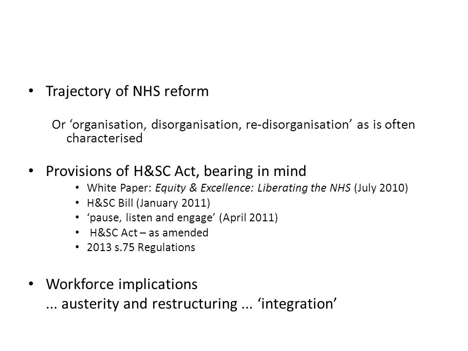 Trajectory of NHS reform Or 'organisation, disorganisation, re-disorganisation' as is often characterised Provisions of H&SC Act, bearing in mind White Paper: Equity & Excellence: Liberating the NHS (July 2010) H&SC Bill (January 2011) 'pause, listen and engage' (April 2011) H&SC Act – as amended 2013 s.75 Regulations Workforce implications...