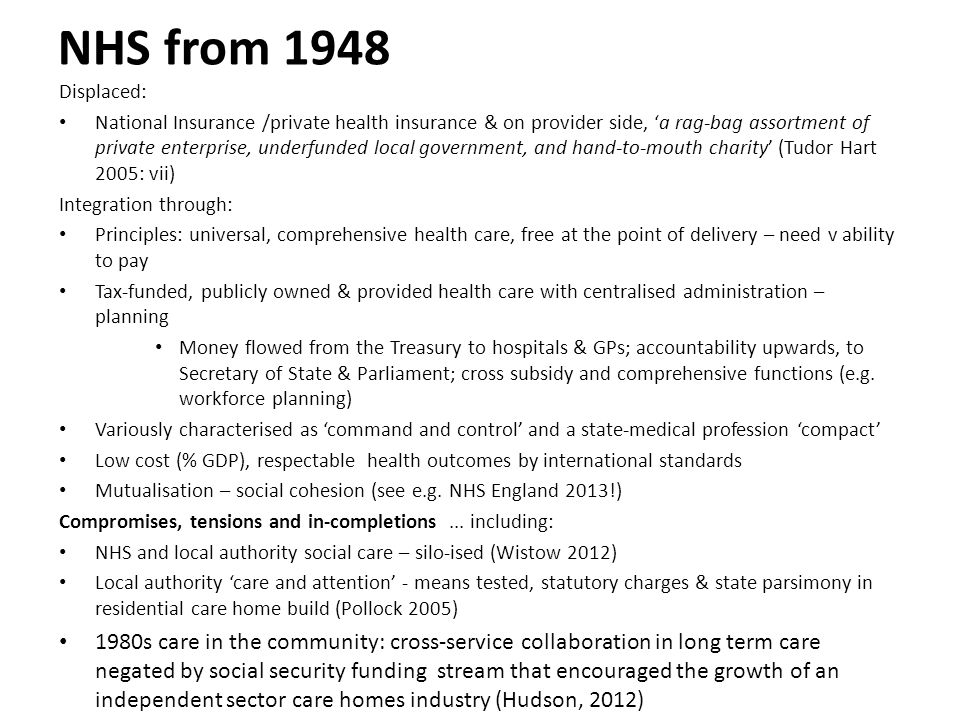 NHS from 1948 Displaced: National Insurance /private health insurance & on provider side, 'a rag-bag assortment of private enterprise, underfunded local government, and hand-to-mouth charity' (Tudor Hart 2005: vii) Integration through: Principles: universal, comprehensive health care, free at the point of delivery – need v ability to pay Tax-funded, publicly owned & provided health care with centralised administration – planning Money flowed from the Treasury to hospitals & GPs; accountability upwards, to Secretary of State & Parliament; cross subsidy and comprehensive functions (e.g.