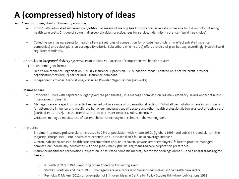 A (compressed) history of ideas Prof Alain Enthoven, Stanford University economist – From 1970s advocated managed competition as means of making health insurance universal in coverage In USA and of containing health care costs.