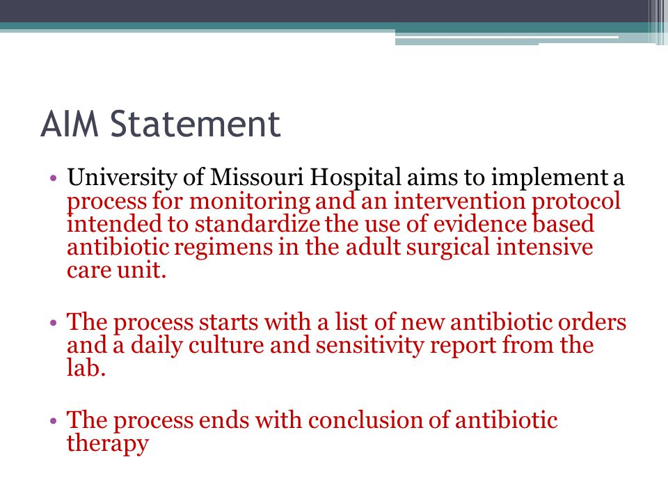 AIM Statement Our goal is to standardize empiric antibiotic therapy Our secondary outcomes include: improving patient outcomes, decreasing duration of antibiotic therapy, containing antibiotic costs, and decreasing antibiotic resistance and related adverse reactions compared to current practice.