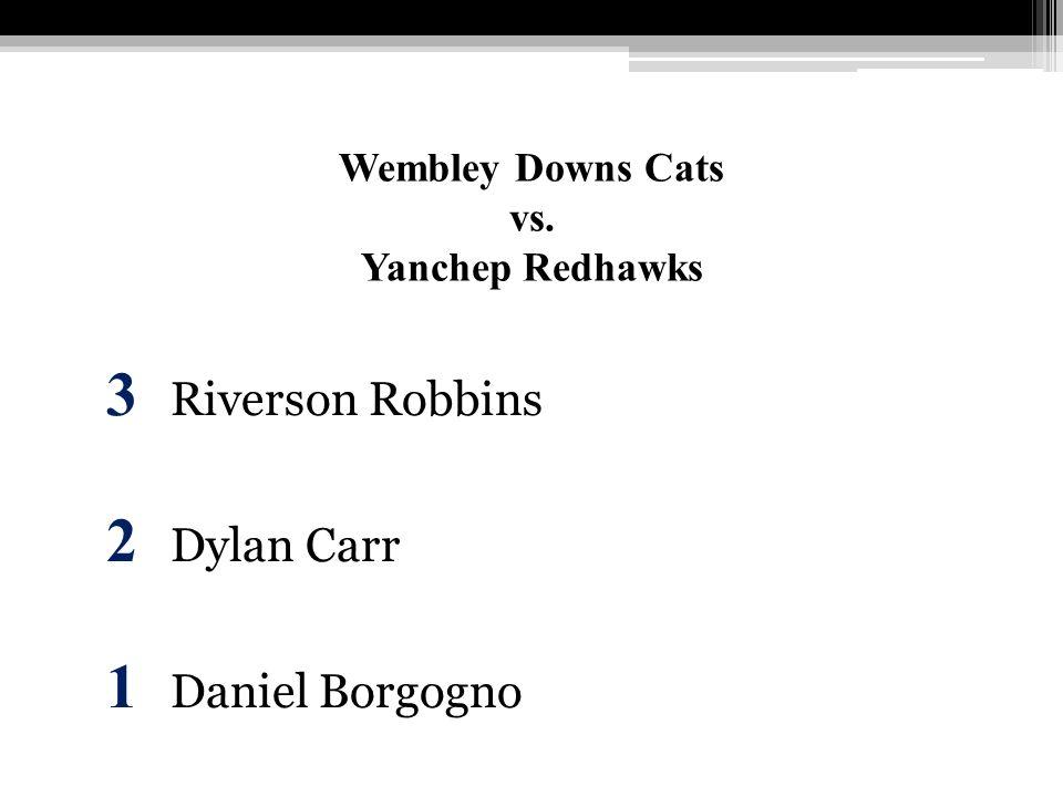 Wembley Downs Cats vs. Yanchep Redhawks 3 Riverson Robbins 2 Dylan Carr 1 Daniel Borgogno