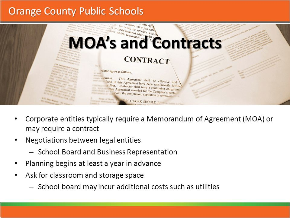 MOA's and Contracts Corporate entities typically require a Memorandum of Agreement (MOA) or may require a contract Negotiations between legal entities – School Board and Business Representation Planning begins at least a year in advance Ask for classroom and storage space – School board may incur additional costs such as utilities