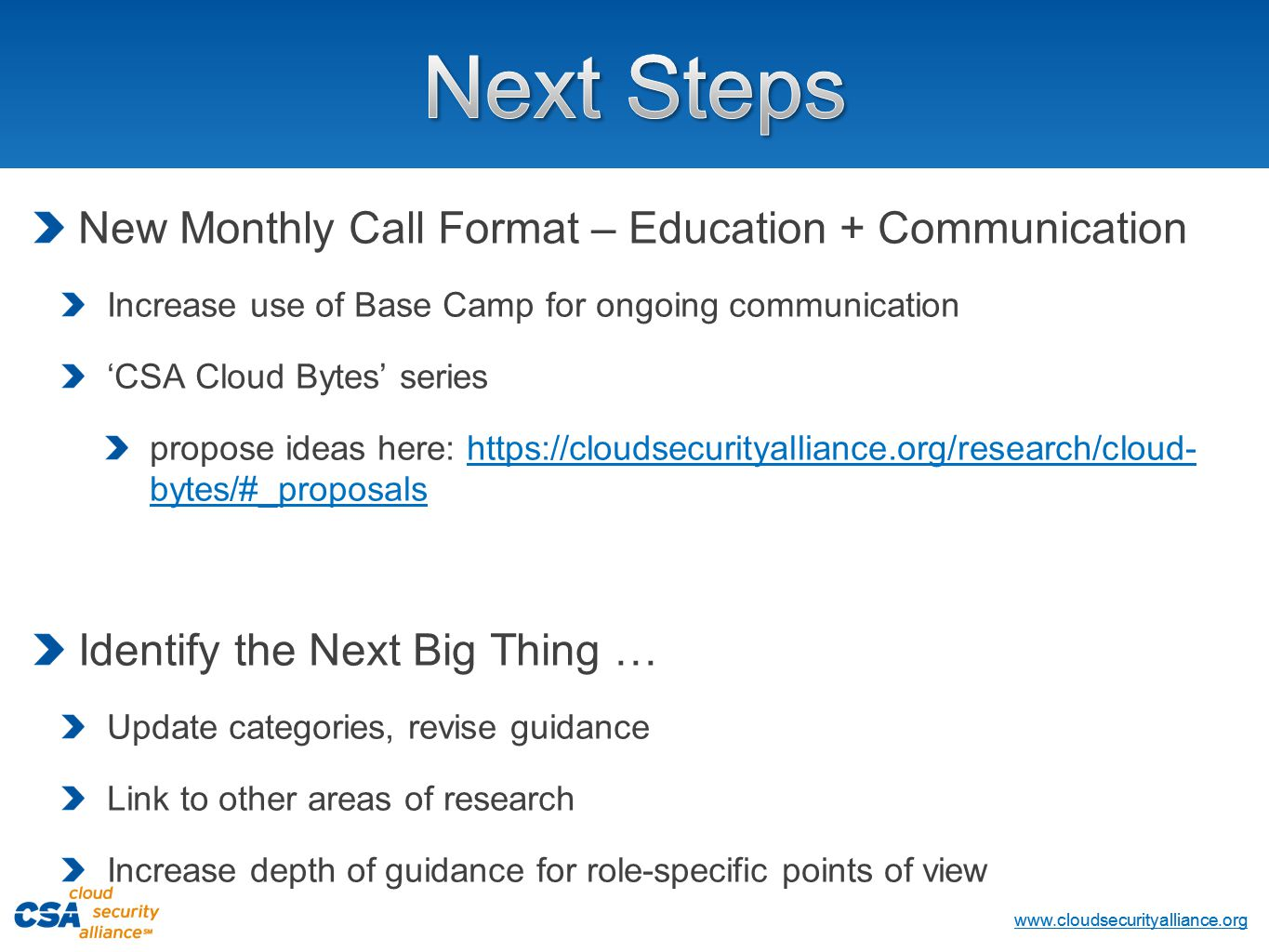 www.cloudsecurityalliance.org Copyright © 2013 Cloud Security Alliance www.cloudsecurityalliance.org New Monthly Call Format – Education + Communication Increase use of Base Camp for ongoing communication 'CSA Cloud Bytes' series propose ideas here: https://cloudsecurityalliance.org/research/cloud- bytes/#_proposalshttps://cloudsecurityalliance.org/research/cloud- bytes/#_proposals Identify the Next Big Thing … Update categories, revise guidance Link to other areas of research Increase depth of guidance for role-specific points of view