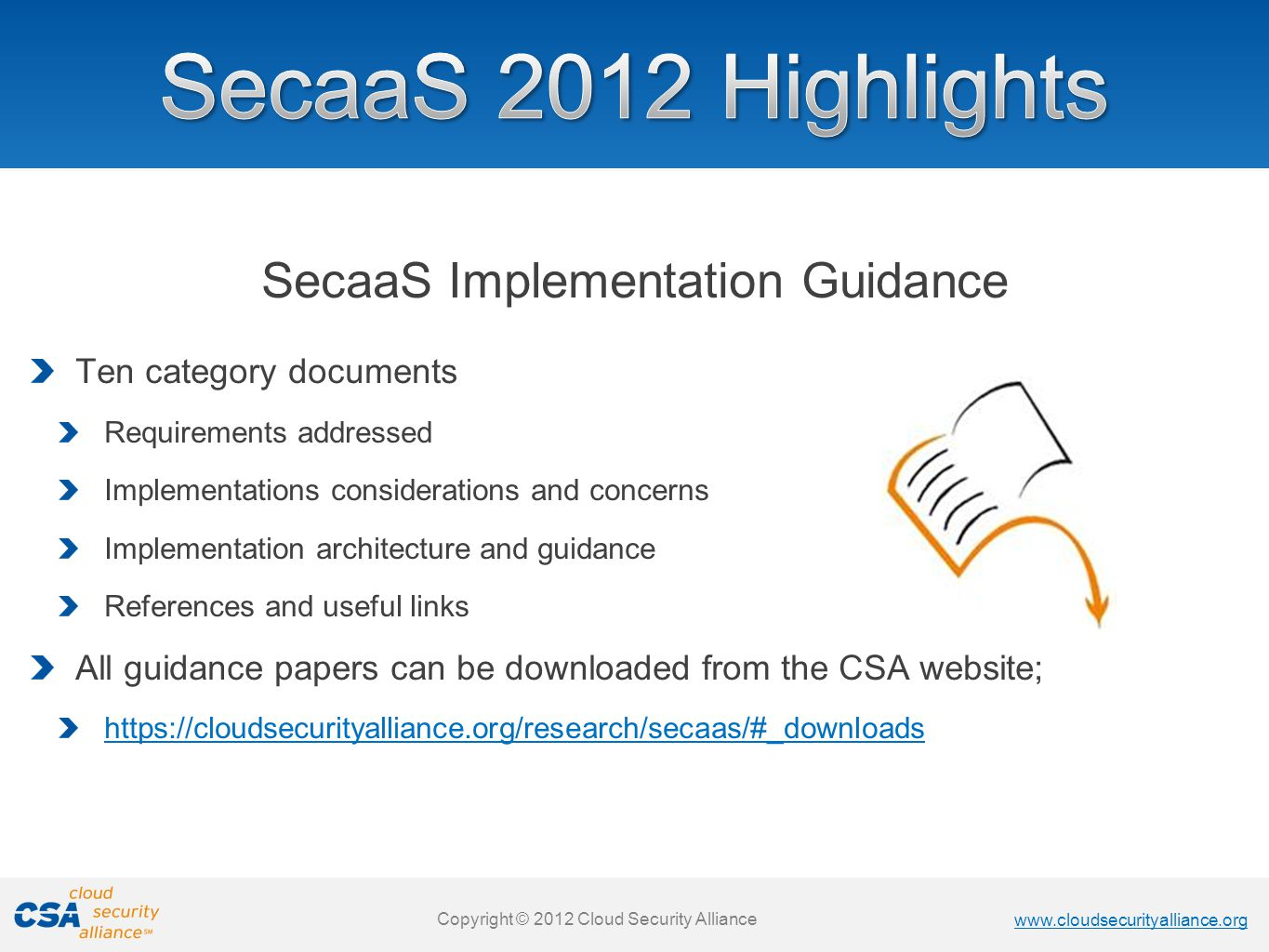 www.cloudsecurityalliance.org Copyright © 2013 Cloud Security Alliance www.cloudsecurityalliance.org Copyright © 2012 Cloud Security Alliance SecaaS Implementation Guidance Ten category documents Requirements addressed Implementations considerations and concerns Implementation architecture and guidance References and useful links All guidance papers can be downloaded from the CSA website; https://cloudsecurityalliance.org/research/secaas/#_downloads