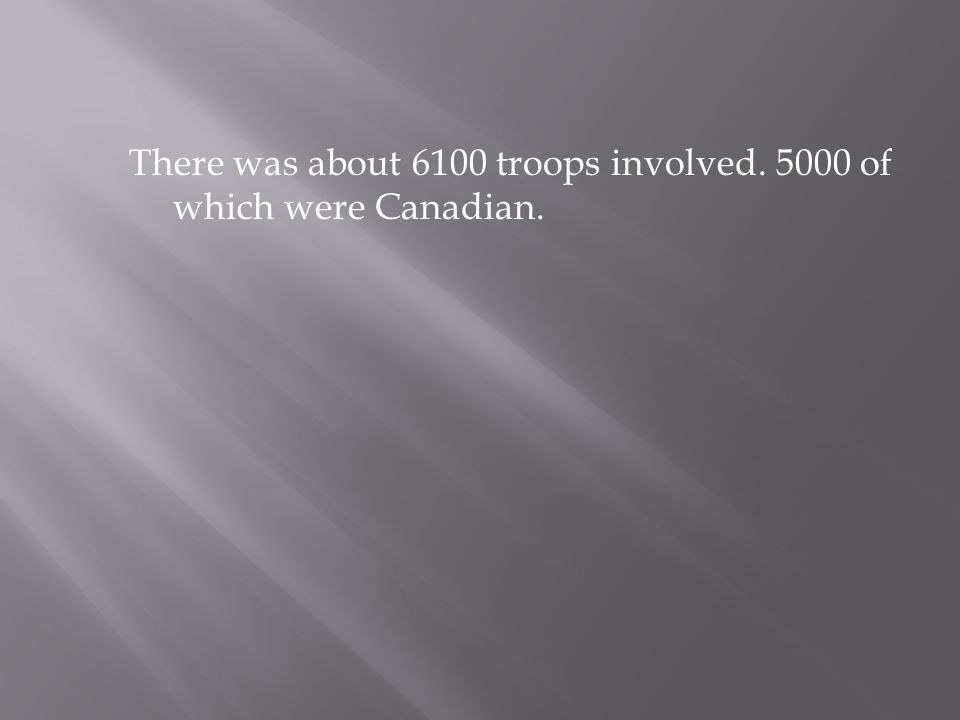There was about 6100 troops involved. 5000 of which were Canadian.