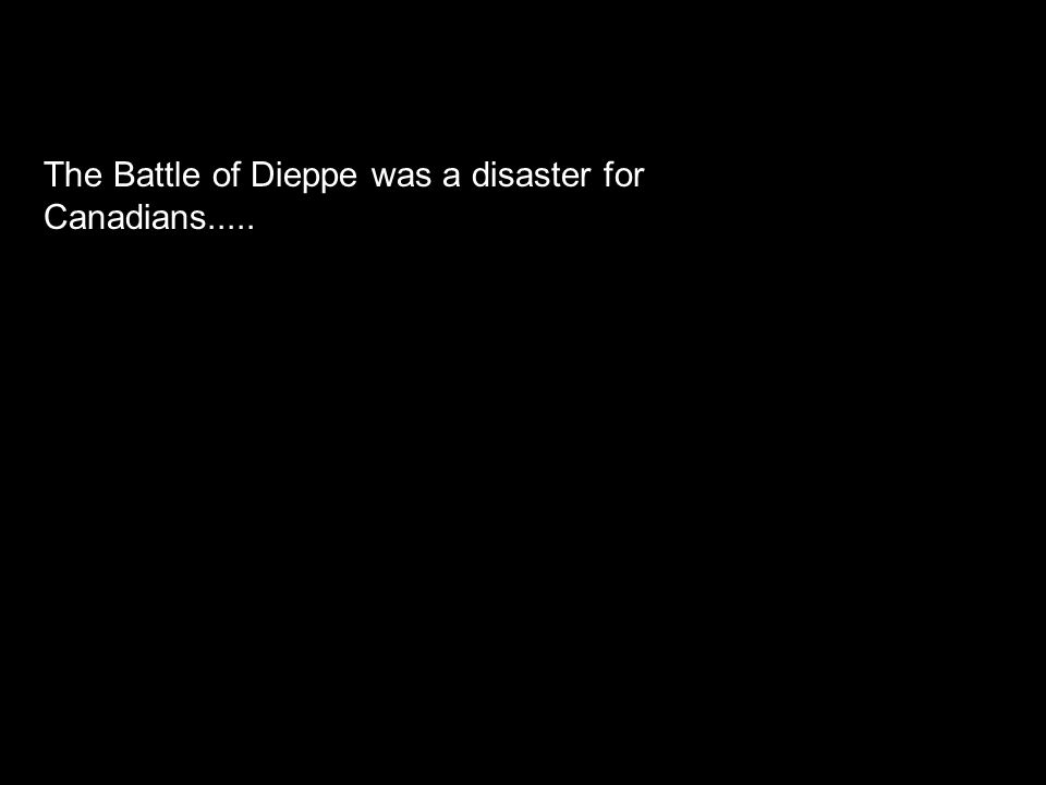 The Battle of Dieppe was a disaster for Canadians.....