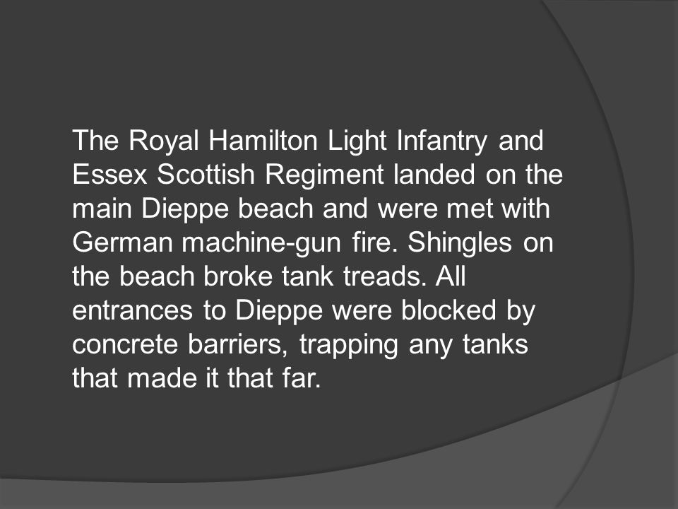 The Royal Hamilton Light Infantry and Essex Scottish Regiment landed on the main Dieppe beach and were met with German machine-gun fire. Shingles on t