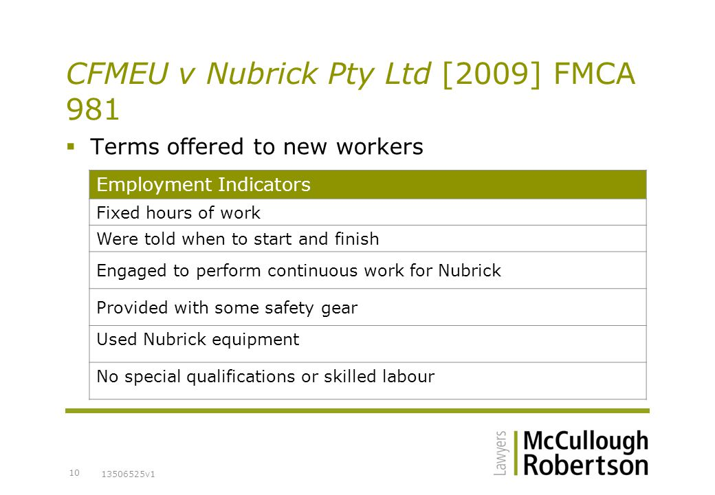 13506525v1 10 CFMEU v Nubrick Pty Ltd [2009] FMCA 981  Terms offered to new workers Employment Indicators Fixed hours of work Were told when to start and finish Engaged to perform continuous work for Nubrick Provided with some safety gear Used Nubrick equipment No special qualifications or skilled labour