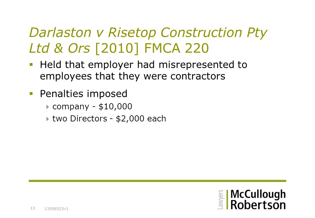 13506525v1 13 Darlaston v Risetop Construction Pty Ltd & Ors [2010] FMCA 220  Held that employer had misrepresented to employees that they were contractors  Penalties imposed  company - $10,000  two Directors - $2,000 each