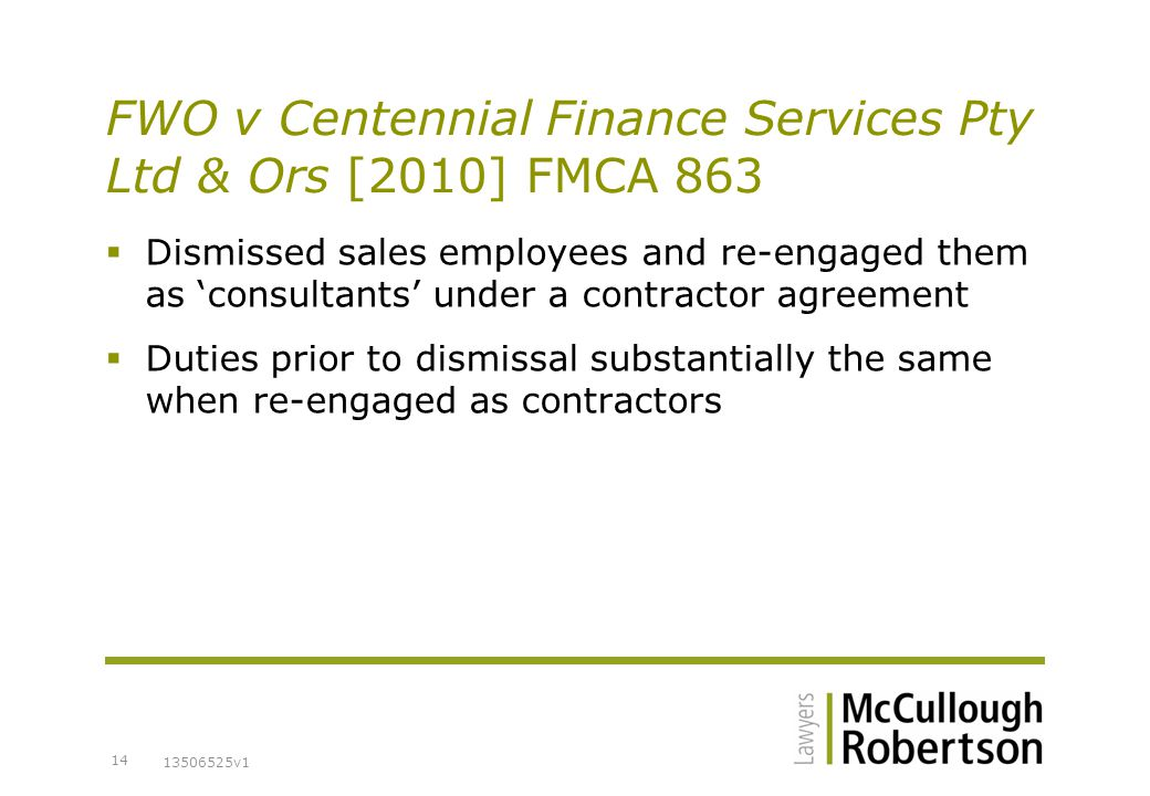 13506525v1 14 FWO v Centennial Finance Services Pty Ltd & Ors [2010] FMCA 863  Dismissed sales employees and re-engaged them as 'consultants' under a contractor agreement  Duties prior to dismissal substantially the same when re-engaged as contractors