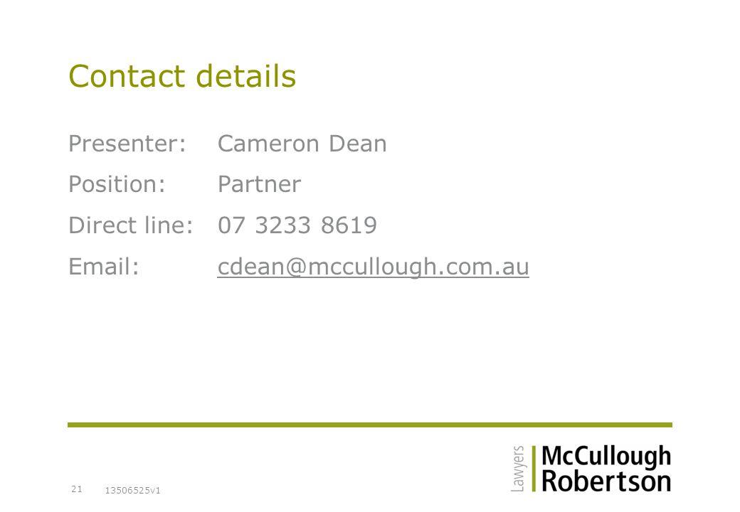 13506525v1 21 Contact details Presenter:Cameron Dean Position:Partner Direct line:07 3233 8619 Email:cdean@mccullough.com.au