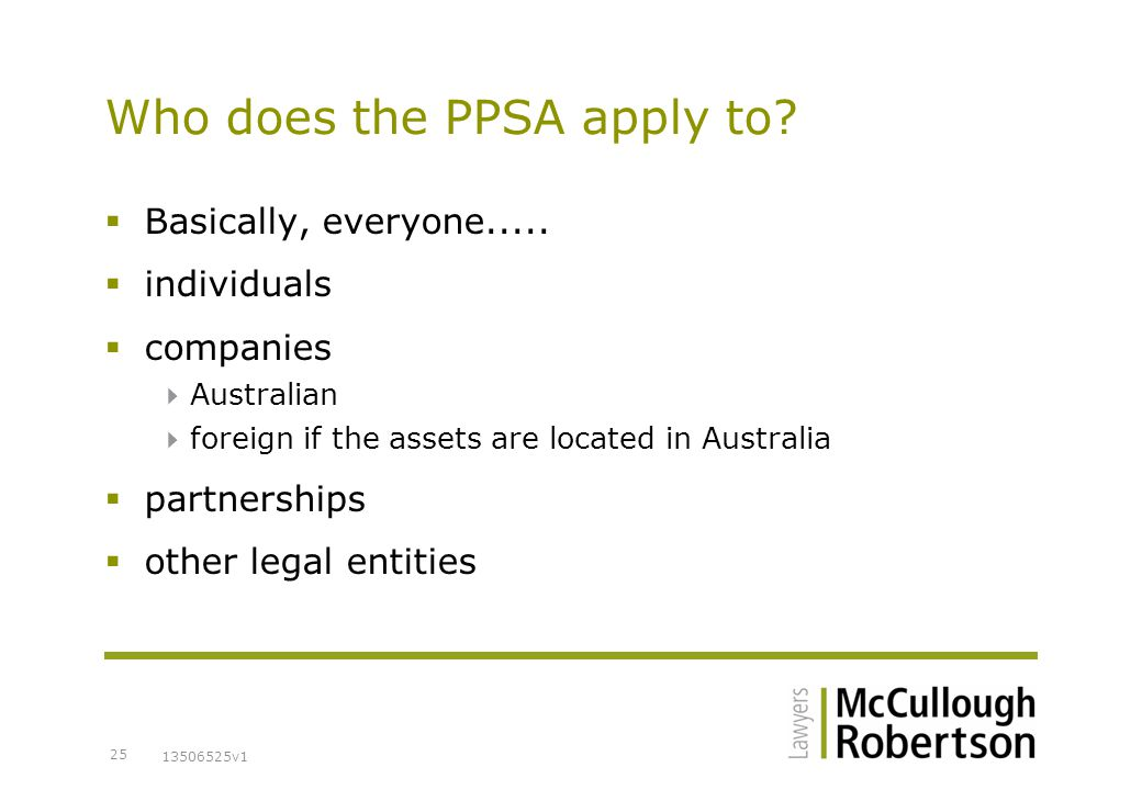 13506525v1 25 Who does the PPSA apply to.  Basically, everyone.....
