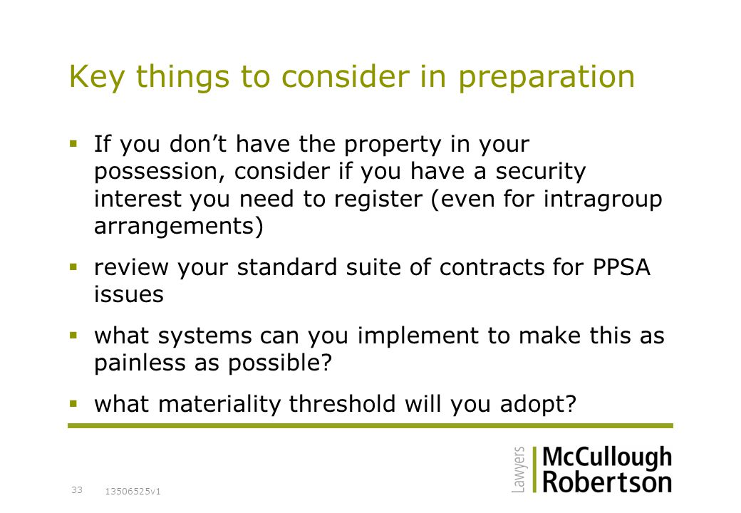 13506525v1 33 Key things to consider in preparation  If you don't have the property in your possession, consider if you have a security interest you need to register (even for intragroup arrangements)  review your standard suite of contracts for PPSA issues  what systems can you implement to make this as painless as possible.