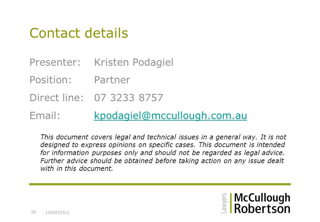13506525v1 35 Contact details Presenter:Kristen Podagiel Position:Partner Direct line:07 3233 8757 Email:kpodagiel@mccullough.com.aukpodagiel@mccullough.com.au This document covers legal and technical issues in a general way.