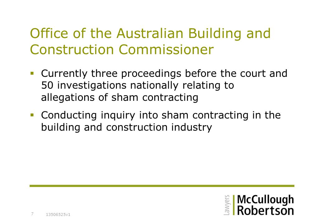 13506525v1 7 Office of the Australian Building and Construction Commissioner  Currently three proceedings before the court and 50 investigations nationally relating to allegations of sham contracting  Conducting inquiry into sham contracting in the building and construction industry
