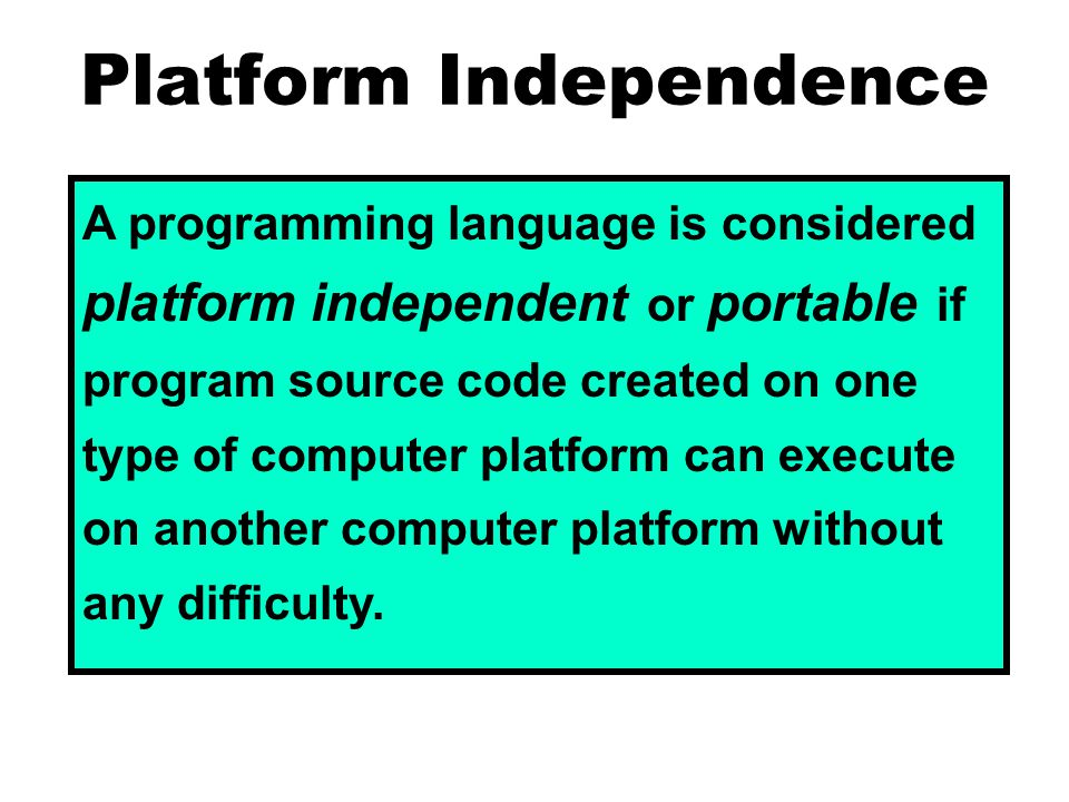 Platform Independence A programming language is considered platform independent or portable if program source code created on one type of computer platform can execute on another computer platform without any difficulty.