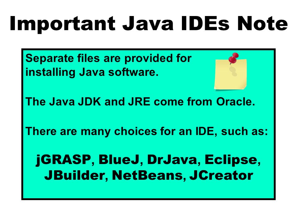 Important Java IDEs Note Separate files are provided for installing Java software. The Java JDK and JRE come from Oracle. There are many choices for a