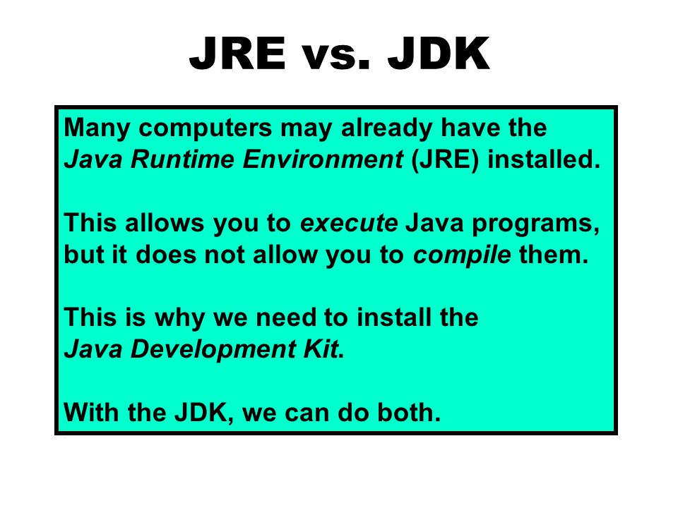 JRE vs. JDK Many computers may already have the Java Runtime Environment (JRE) installed. This allows you to execute Java programs, but it does not al