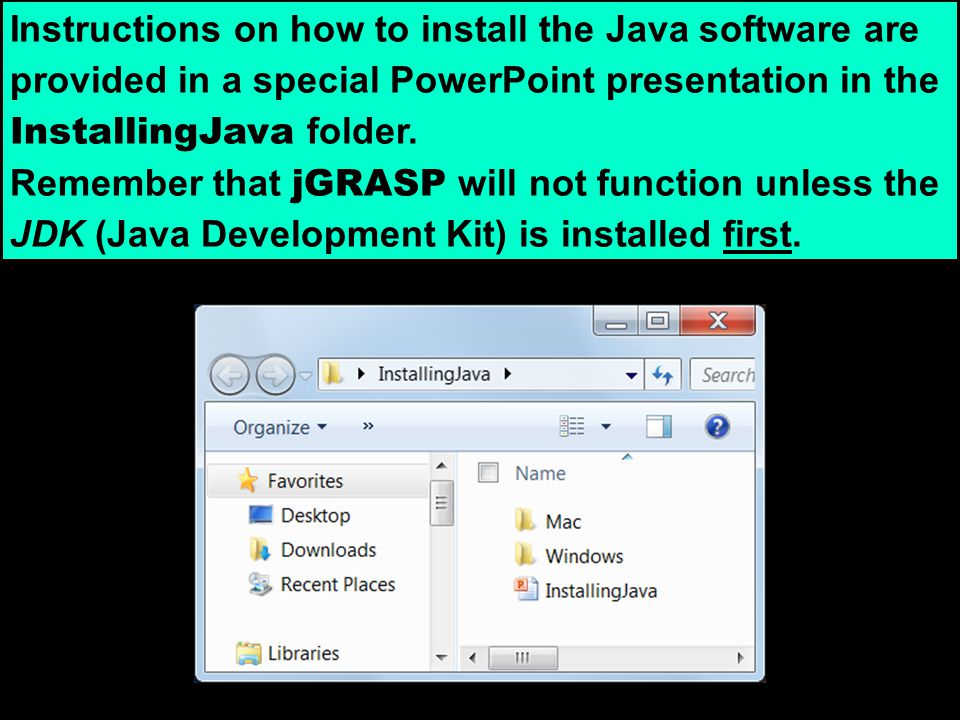 Instructions on how to install the Java software are provided in a special PowerPoint presentation in the InstallingJava folder. Remember that jGRASP