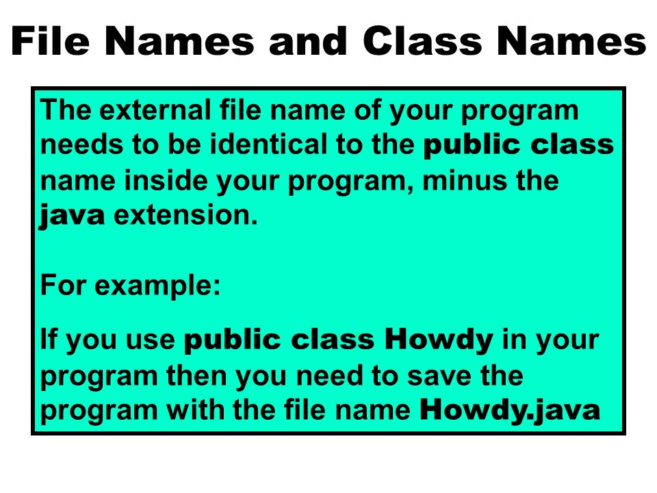 File Names and Class Names The external file name of your program needs to be identical to the public class name inside your program, minus the java extension.