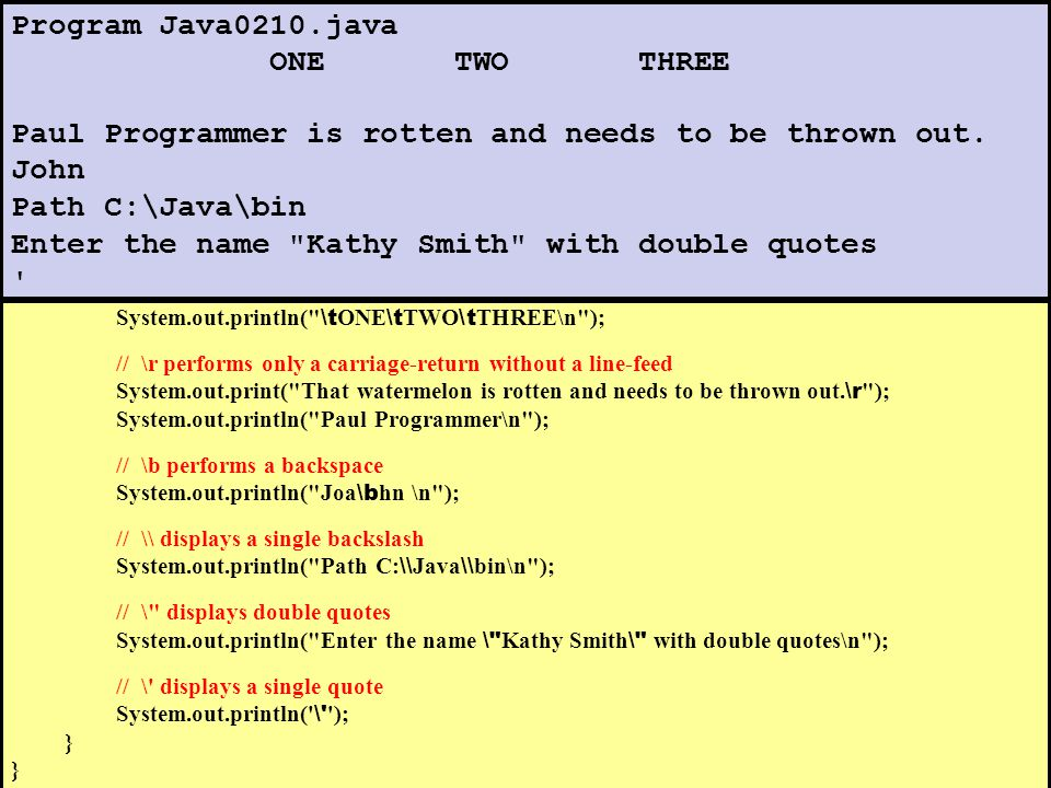 // Java0210.java // This program demonstrates escape sequences in Java public class Java0210 { public static void main (String[] args) { // \n performs a carriage-return and a line-feed System.out.println( \n Program Java0210.java \n ); // \t performs a horizontal tab System.out.println( \t ONE \t TWO \t THREE\n ); // \r performs only a carriage-return without a line-feed System.out.print( That watermelon is rotten and needs to be thrown out.