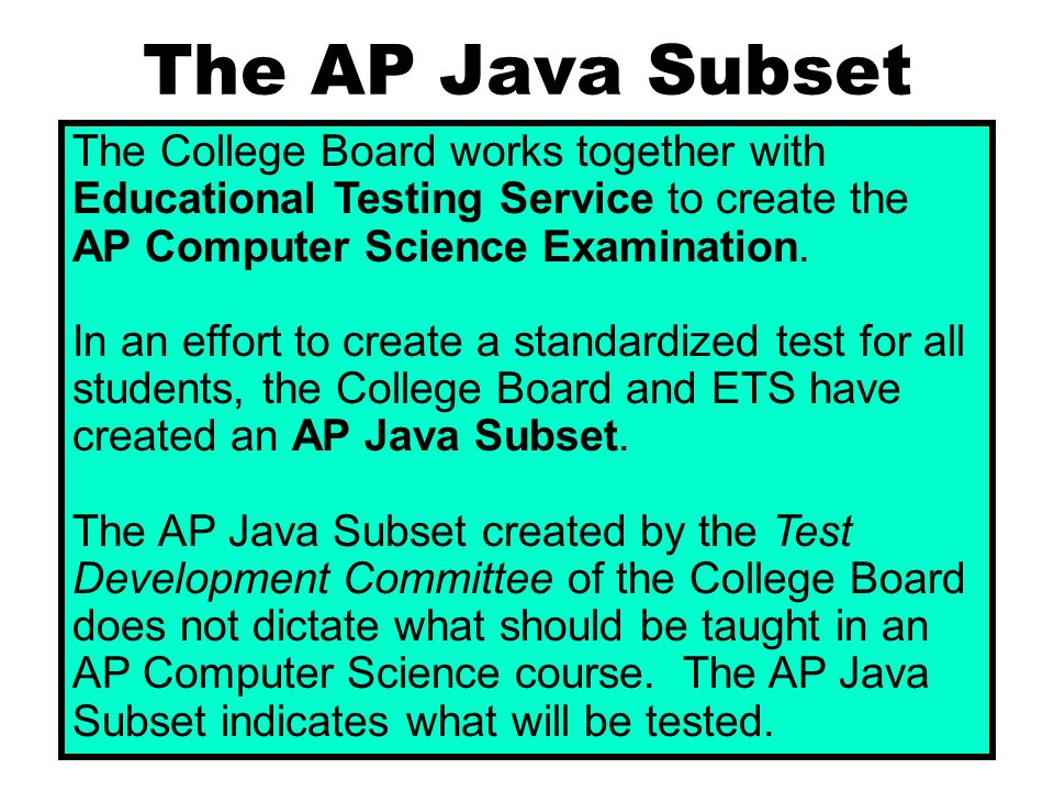 The AP Java Subset The College Board works together with Educational Testing Service to create the AP Computer Science Examination. In an effort to cr