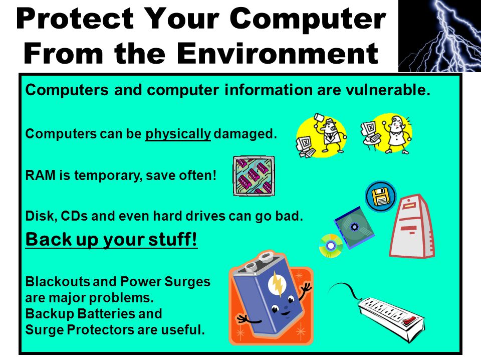 Protect Your Computer From the Environment Computers and computer information are vulnerable.