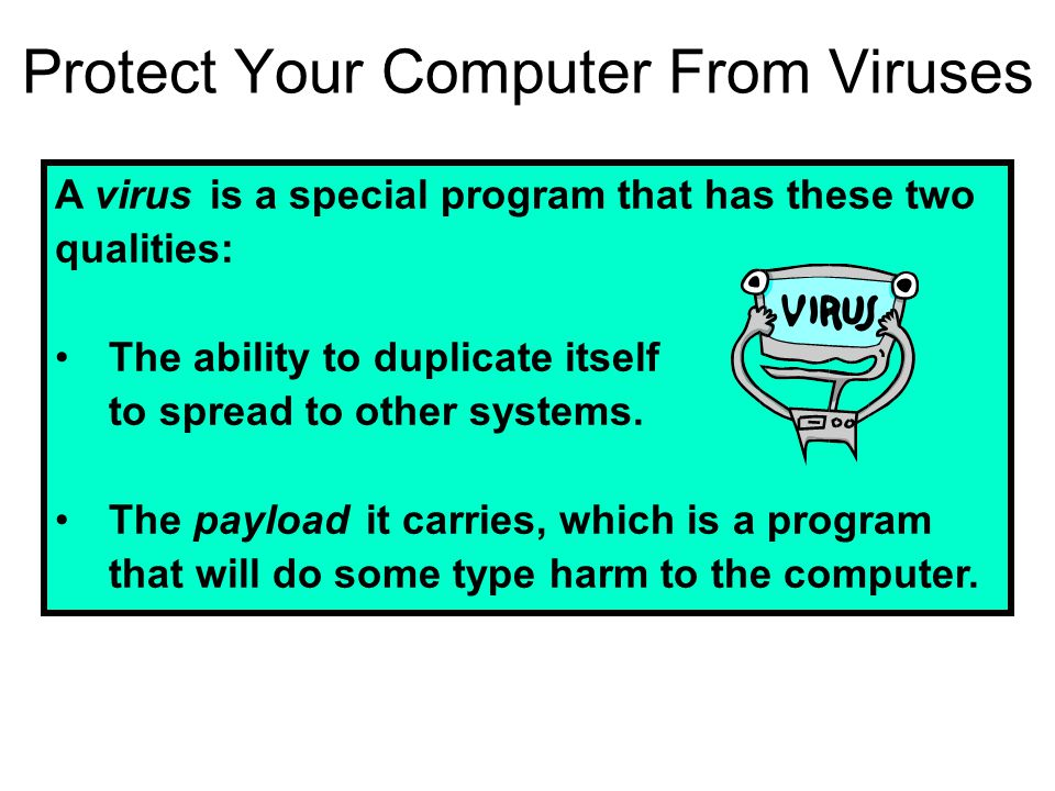 Protect Your Computer From Viruses A virus is a special program that has these two qualities: The ability to duplicate itself to spread to other syste