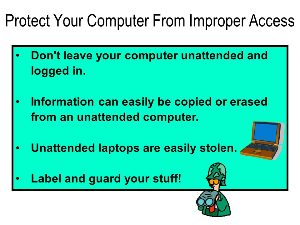 Protect Your Computer From Improper Access Don t leave your computer unattended and logged in.