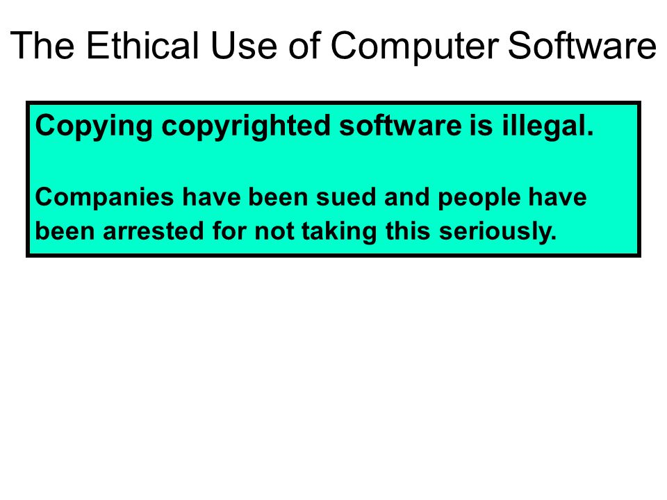The Ethical Use of Computer Software Copying copyrighted software is illegal.
