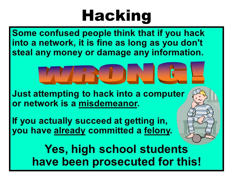Hacking Some confused people think that if you hack into a network, it is fine as long as you don t steal any money or damage any information.