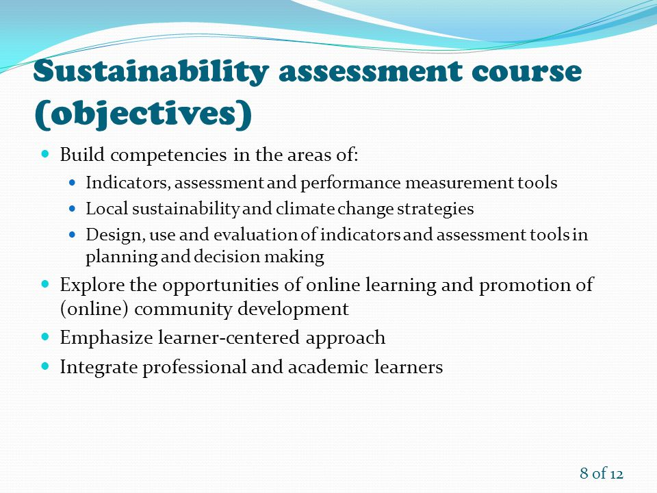 8 of 12 Sustainability assessment course (objectives) Build competencies in the areas of: Indicators, assessment and performance measurement tools Local sustainability and climate change strategies Design, use and evaluation of indicators and assessment tools in planning and decision making Explore the opportunities of online learning and promotion of (online) community development Emphasize learner-centered approach Integrate professional and academic learners