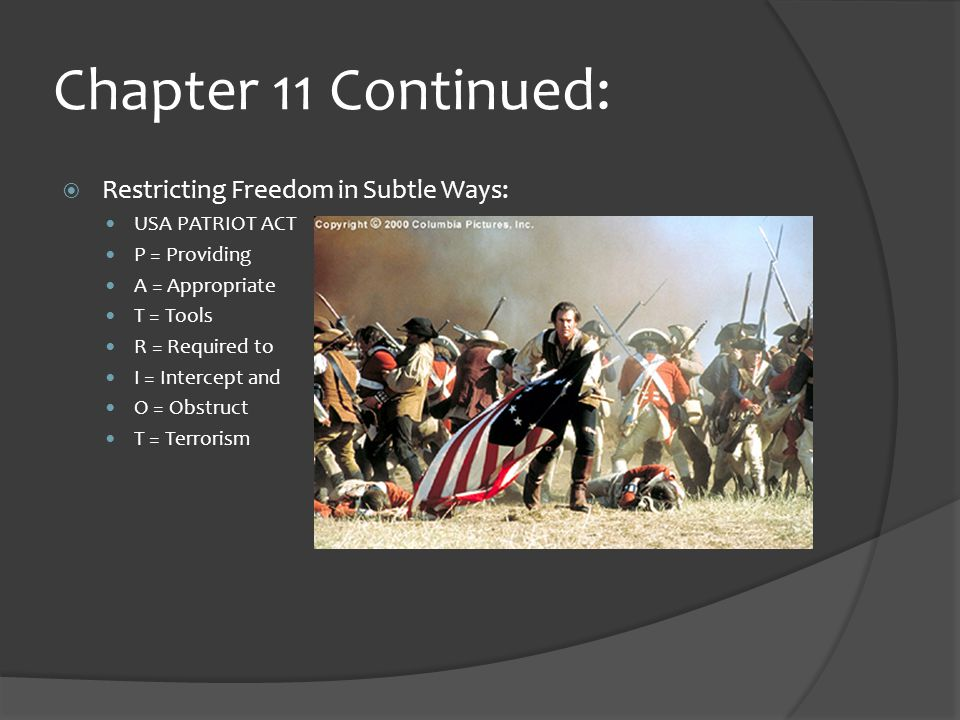 Chapter 11 Continued:  Restricting Freedom in Subtle Ways: USA PATRIOT ACT P = Providing A = Appropriate T = Tools R = Required to I = Intercept and O = Obstruct T = Terrorism