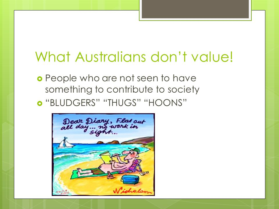"What Australians don't value!  People who are not seen to have something to contribute to society  ""BLUDGERS"" ""THUGS"" ""HOONS"""