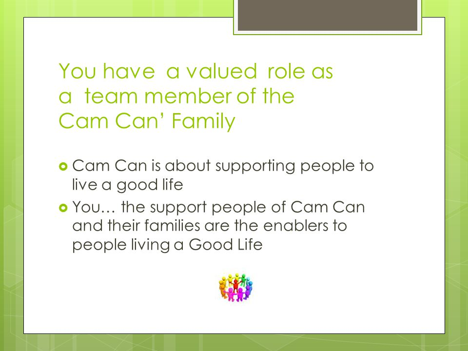 You have a valued role as a team member of the Cam Can' Family  Cam Can is about supporting people to live a good life  You… the support people of Cam Can and their families are the enablers to people living a Good Life