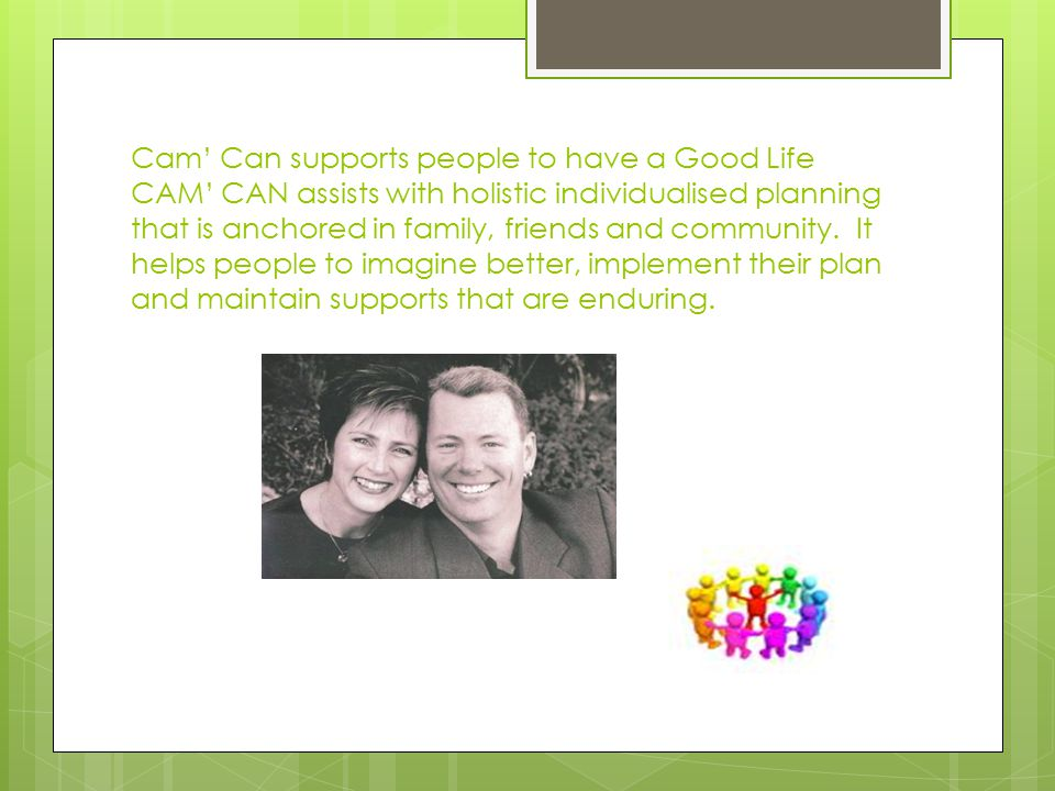 Cam' Can supports people to have a Good Life CAM' CAN assists with holistic individualised planning that is anchored in family, friends and community.