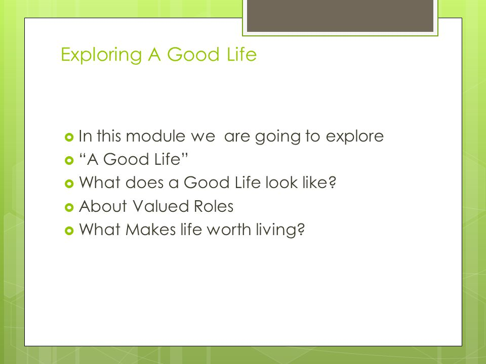 "Exploring A Good Life  In this module we are going to explore  ""A Good Life""  What does a Good Life look like?  About Valued Roles  What Makes li"