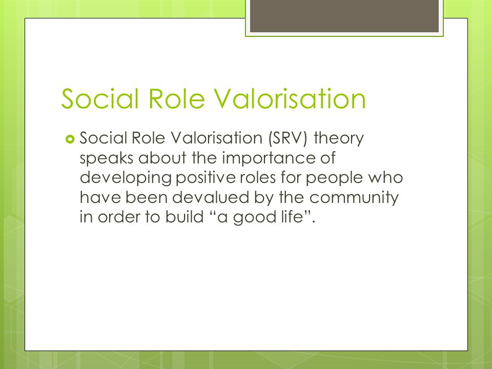 Social Role Valorisation  Social Role Valorisation (SRV) theory speaks about the importance of developing positive roles for people who have been devalued by the community in order to build a good life .