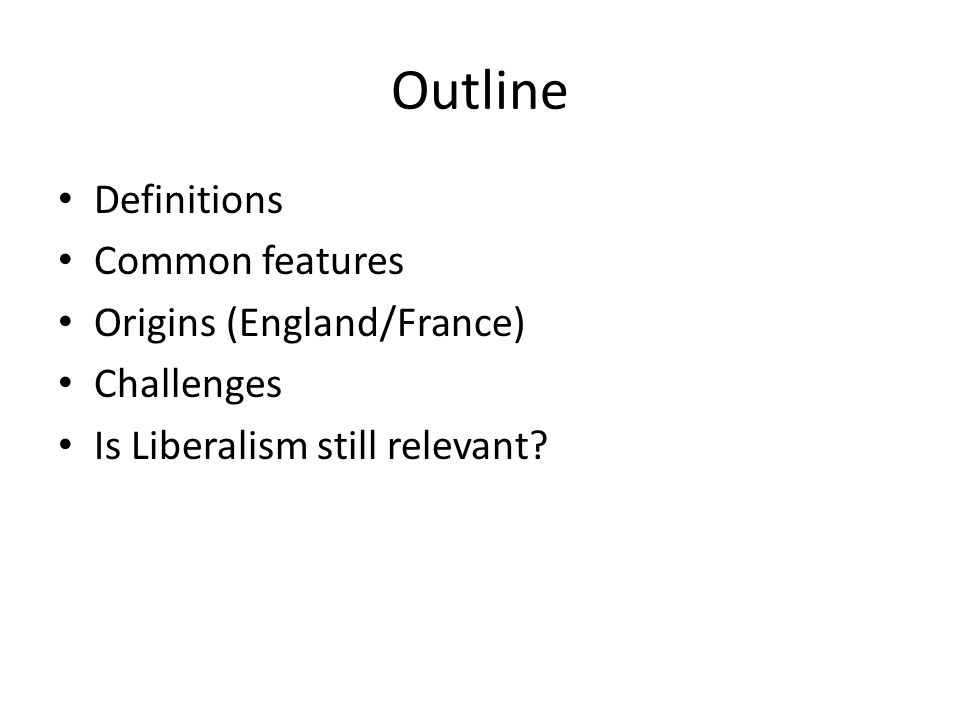 Outline Definitions Common features Origins (England/France) Challenges Is Liberalism still relevant?