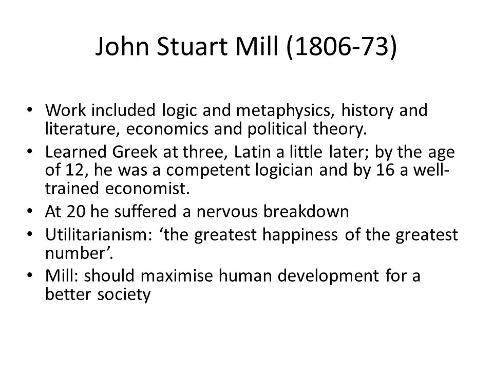 John Stuart Mill (1806-73) Work included logic and metaphysics, history and literature, economics and political theory. Learned Greek at three, Latin