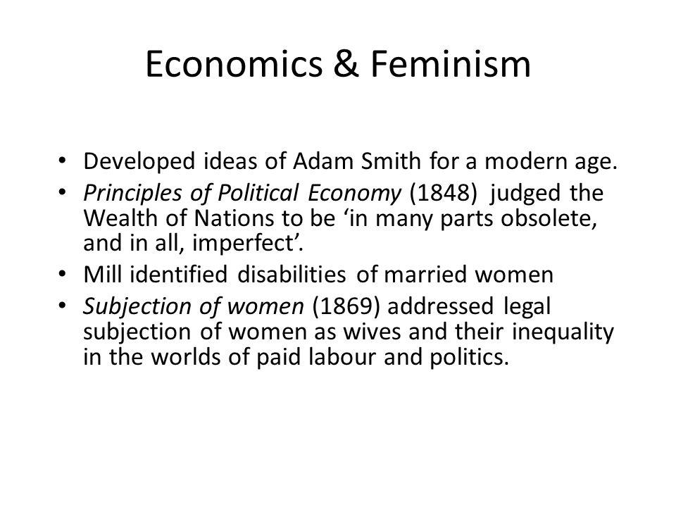 Economics & Feminism Developed ideas of Adam Smith for a modern age. Principles of Political Economy (1848) judged the Wealth of Nations to be 'in man