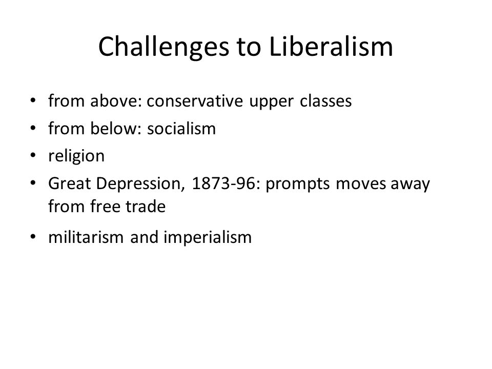 Challenges to Liberalism from above: conservative upper classes from below: socialism religion Great Depression, 1873-96: prompts moves away from free