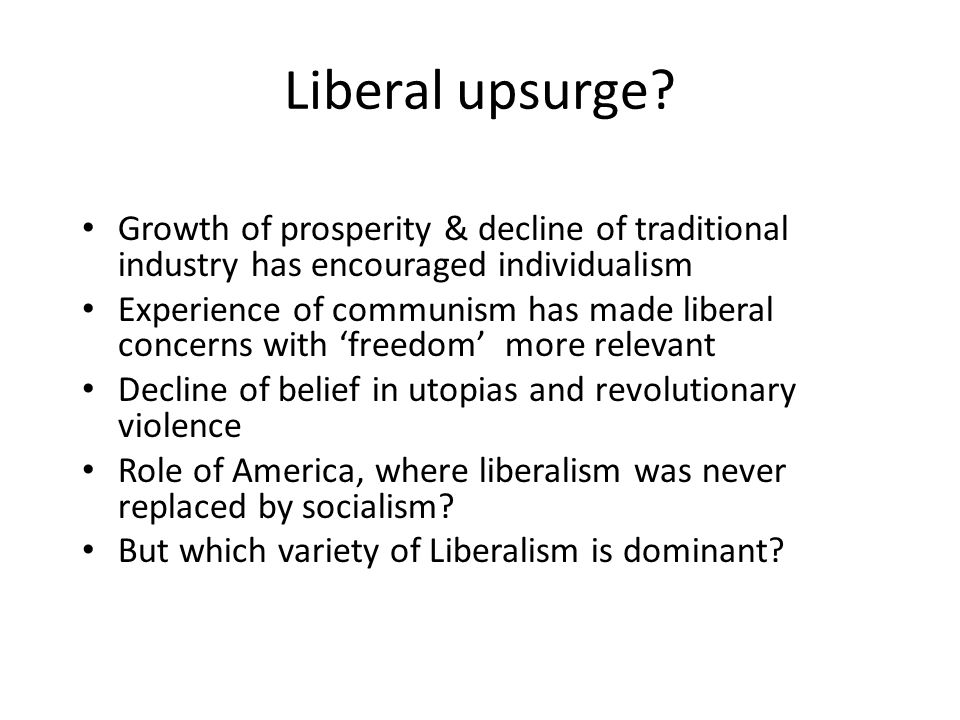 Liberal upsurge? Growth of prosperity & decline of traditional industry has encouraged individualism Experience of communism has made liberal concerns