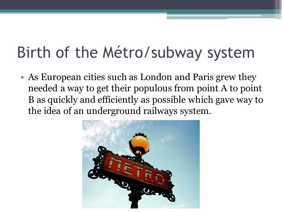 Birth of the Métro/subway system As European cities such as London and Paris grew they needed a way to get their populous from point A to point B as q