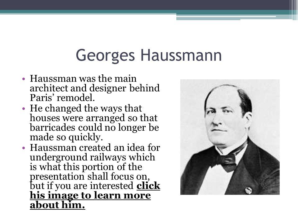 Georges Haussmann Haussman was the main architect and designer behind Paris' remodel.