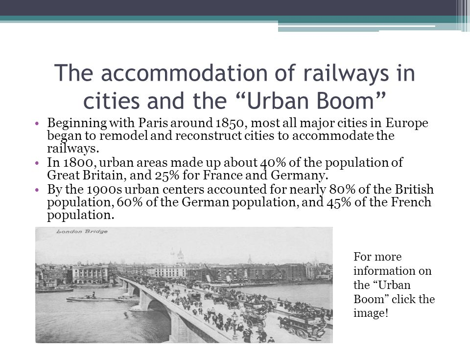 The accommodation of railways in cities and the Urban Boom Beginning with Paris around 1850, most all major cities in Europe began to remodel and reconstruct cities to accommodate the railways.