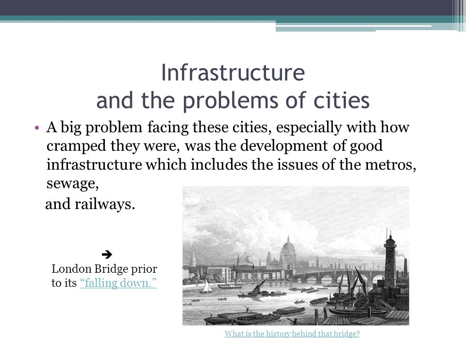 Infrastructure and the problems of cities A big problem facing these cities, especially with how cramped they were, was the development of good infrastructure which includes the issues of the metros, sewage, and railways.