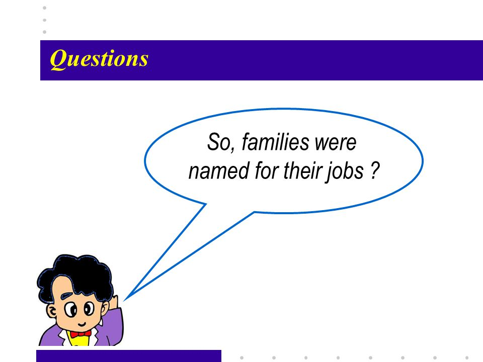 Passage X26 So, families were named for their jobs Questions