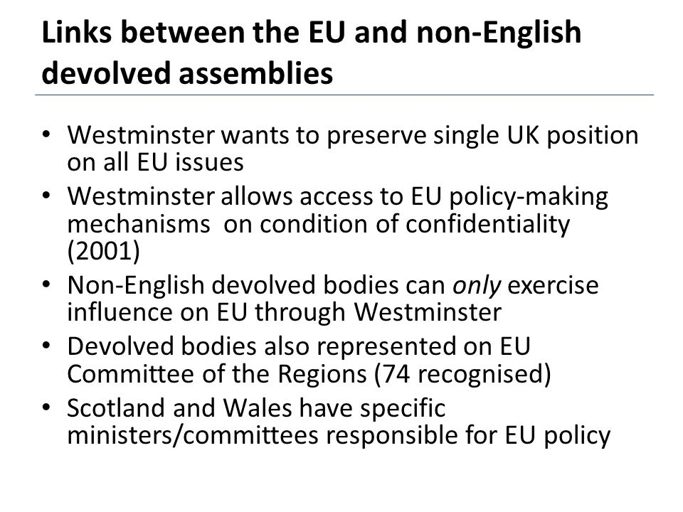 Links between the EU and non-English devolved assemblies Westminster wants to preserve single UK position on all EU issues Westminster allows access to EU policy-making mechanisms on condition of confidentiality (2001) Non-English devolved bodies can only exercise influence on EU through Westminster Devolved bodies also represented on EU Committee of the Regions (74 recognised) Scotland and Wales have specific ministers/committees responsible for EU policy