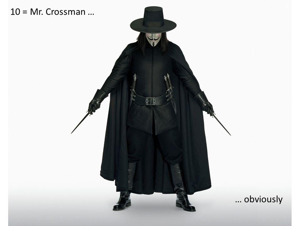 10 = Mr. Crossman … … obviously